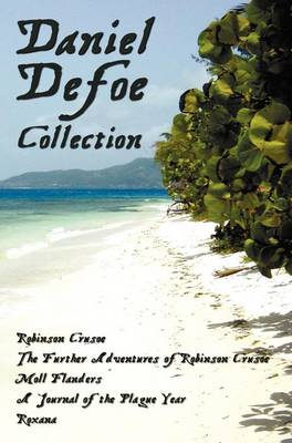 Daniel Defoe Collection (unabridged): Robinson Crusoe, The Further Adventures Of Robinson Crusoe, Moll Flanders, A Journal of the Plague Year and Roxana