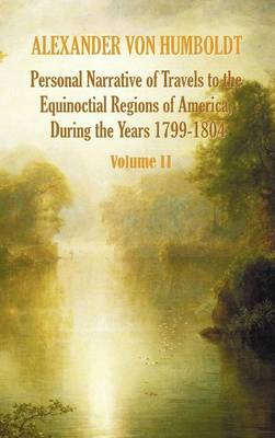 Personal Narrative of Travels to the Equinoctial Regions of America, During the Year 1799-1804 - Volume 2