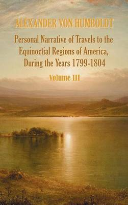 Personal Narrative of Travels to the Equinoctial Regions of America, During the Year 1799-1804 - Volume 3