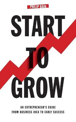 Start to Grow: An Entrepreneur's Guide from Business Idea to Early Success