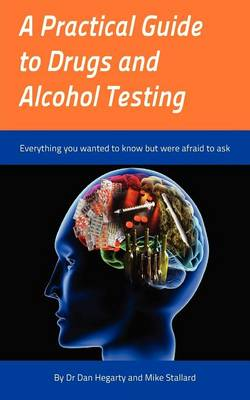 A Practical Guide to Drugs and Alcohol Testing: Everything You Wanted to Know About Drugs and Alcohol Testing But Were Afraid to Ask