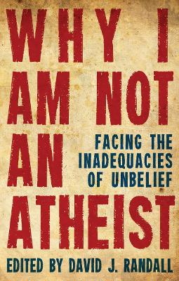 Why I am not an Atheist: Facing the Inadequacies of Unbelief