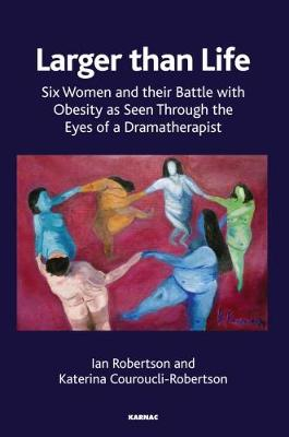 Larger than Life: Six Women and their Battle with Obesity as seen through the Eyes of a Dramatherapist
