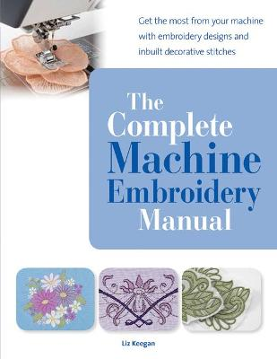 The Complete Machine Embroidery Manual: Get the Most from Your Machine with Embroidery Designs and Inbuilt Decorative Stitches