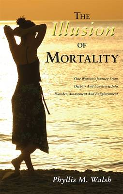 The Illusion of Mortality: One Woman's Journey From Despair And Loneliness Into Wonder, Amazement And Enlightenment
