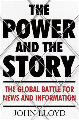 Image result for The Power and the Story: The Global Battle for News and Information by John Lloyd