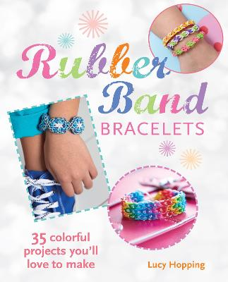 Rubber Band Bracelets: 35 Gorgeous Projects to Make and Give