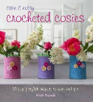 Cute & Easy Crocheted Cosies: 35 Simply Stylish Projects to Make and Give