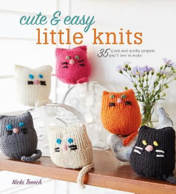Cute & Easy Little Knits: 35 Quick and Quirky Projects You'Ll Love to Make