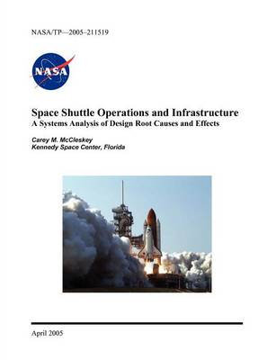 Space Shuttle Operations and Infrastructure: A Systems Analysis of Design Root Causes and Effects