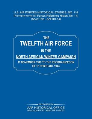 The 12th Air Force in the North African Winter Campaign: 11 November 1942 to the Reorganization of 18th February 1843 (Us Air Forces Historical Studie