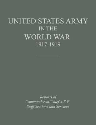 United States Army in the World War 1917-1919: Reports of the Commander in Chief, A.E.F., Staff Sections and Services