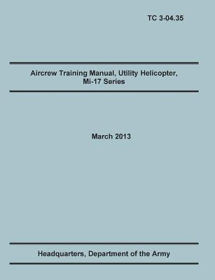 Aircrew Training Manual, Utility Helicopter Mi-17 Series: The Official U.S. Army Training Manual (Training Circular Tc 3-04.35. March 2013)