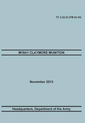 M18a1 Claymore Muniton: The Official U.S. Army Training Manual. Training Circular Tc 3-22.23 (FM 23-23). 15 November 2013