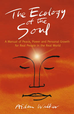 The Ecology of the Soul: A Manual of Peace, Power and Personal Growth for Real People in the Real World