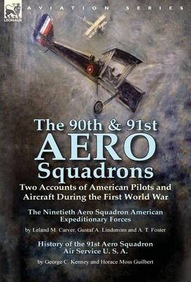 The 90th & 91st Aero Squadrons : Two Accounts of American Pilots and Aircraft During the First World War-The Ninetieth Aero Squadron American Expeditionary Forces by Leland M. Carver, Gustaf A. Lindstrom and A. T. Foster & History of the 91st Aero Squadr