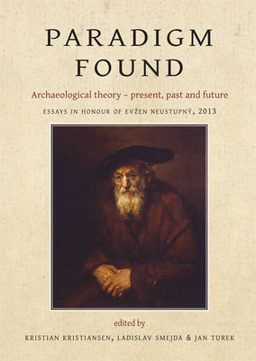 Paradigm Found: Archaeological Theory - Present, Past and Future. Essays in Honour of Evzen Neustupny