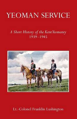 Yeoman Service a Short History of the Kent Yeomanry 1939-1945