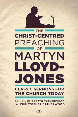 The Christ-Centred Preaching of Martyn Lloyd-Jones: Classic Sermons for the Church Today