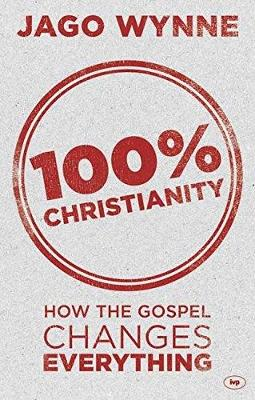 100% Christianity: How the Gospel Changes Everything