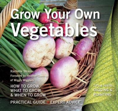 Grow Your Own Vegetables: How to Grow, What to Grow, When to Grow