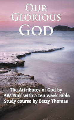 Our Glorious God: The Attributes of God by a W Pink and Bible Study Course by Betty Thomas