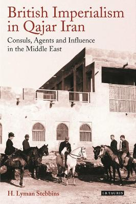 British Imperialism in Qajar Iran: Consuls, Agents and Influence in the Middle East