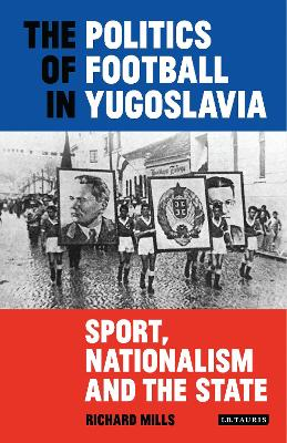 The Politics of Football in Yugoslavia: Sport, Nationalism and the State