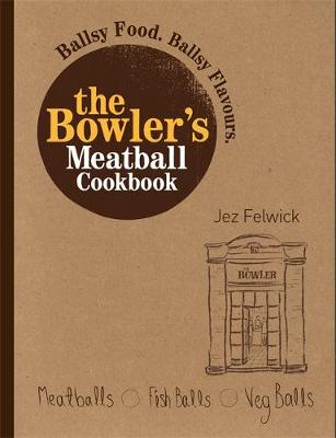 The Bowler's Meatball Cookbook: Ballsy food. Ballsy flavours.