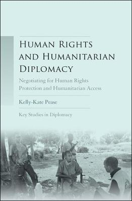 Human Rights and Humanitarian Diplomacy: Negotiating for Human Rights Protection and Humanitarian Access