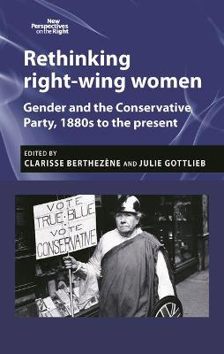 Rethinking Right-Wing Women: Gender and the Conservative Party, 1880s to the Present