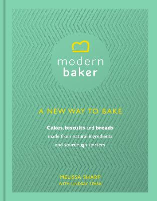 Modern Baker: A New Way to Bake Cakes, Biscuits and Breads