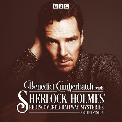 Benedict Cumberbatch Reads Sherlock Holmes' Rediscovered Railway Mysteries: Four Original Short Stories
