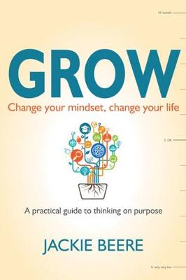 GROW: Change your mindset, change your life - a practical guide to thinking on purpose