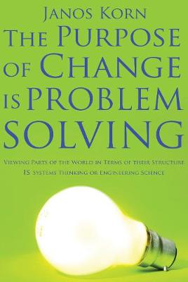 The Purpose of Change is Problem Solving: Viewing parts of the world in terms of their structure is systems thinking or engineering science