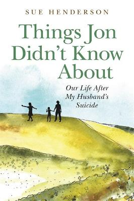 Things Jon Didn't Know About: Our Life After My Husband's Suicide