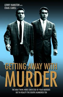 Getting Away with Murder: The Kray Twins Were Convicted of Four Murders but in Reality the Deaths Numbered Ten
