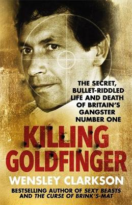 Killing Goldfinger: The Secret, Bullet-Riddled Life and Death of Britain's Gangster Number One