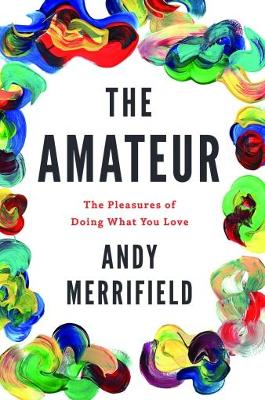 The Amateur: The Pleasures of Doing What You Love