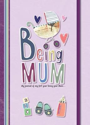 Being Mum: My Journal of My First Year Being Your Mum...