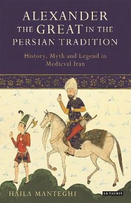Alexander the Great in the Persian Tradition: History, Myth and Legend in Medieval Iran