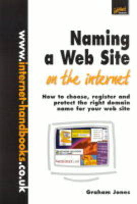 Naming a Web Site on the Internet: How to Choose, Register and Protect the Right Domain Name for Your Web Site
