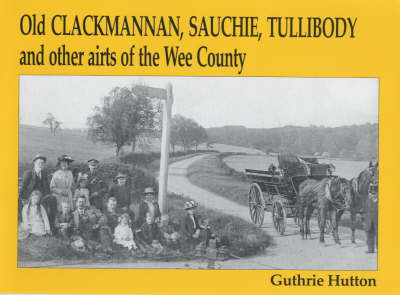 Old Clackmannan, Sauchie and Tullibody and Other Airts of the Wee County