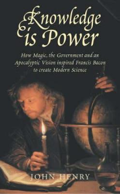 Knowledge is Power: How Magic, the Government and an Apocalyptic Vision Helped Francis Bacon to Create Modern Science