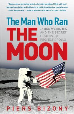 The Man Who Ran the Moon: James Webb, JFK and the Secret History of Project Apollo