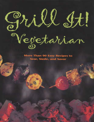 Grill it! Vegetarian: More Than 90 Easy Recipes to Sear, Sizzle and Savor
