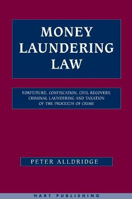 Money Laundering Law: Forfeiture, Confiscation, Civil Recovery, Criminal Laundering and Taxation of the Proceeds of Crime