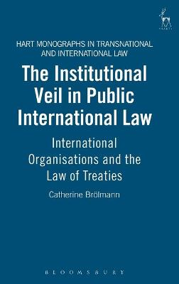 The Institutional Veil in Public International Law: International Organisations and the Law of Treaties