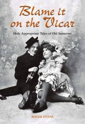 Blame it on the Vicar!: Holy Appropriate Tales of Old Somerset