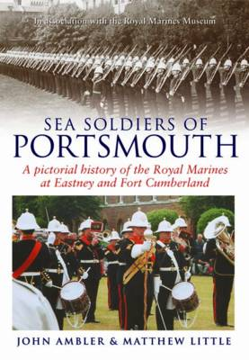 Sea Soldiers of Portsmouth: A Pictorial History of the Royal Marines at Eastney and Fort Cumberland